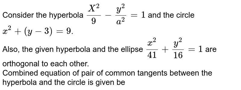 Consider the hyperbola `(X^(2))/(9)-(y^(2))/(a^(2))=1` and the circle `x^(2)+(y-3)=9`. <br> Also, the given hyperbola and the ellipse `(x^(2))/(41)+(y^(2))/(16)=1` are orthogonal to each other. <br> Combined equation of pair of common tangents between the hyperbola and the circle is given be