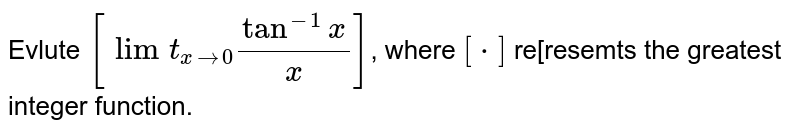 """Evlute `[underset(xrarr0)(""""lim"""")(tan^(-1)x)/(x)]`, where `[*]` re[resemts the greatest integer function."""