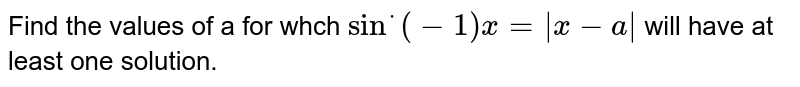 Find the values of a for whch `sin^*(-1)x= x-a ` will have at least one solution.