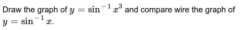 Draw the graph of `y=sin^(-1)x^(3)` and compare wire the graph of `y=sin ^(-1)x`.