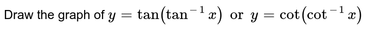 Draw the graph of `y=tan (tan^(-1)x) or y = cot (cot^(-1) x)`