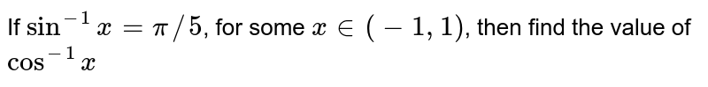If `sin^(-1) x = pi//5`, for some `x in (-1, 1)`, then find the value of `cos^(-1) x`