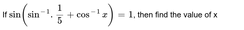 If `sin (sin^(-1).(1)/(5) + cos^(-1) x) = 1`, then find the value of x
