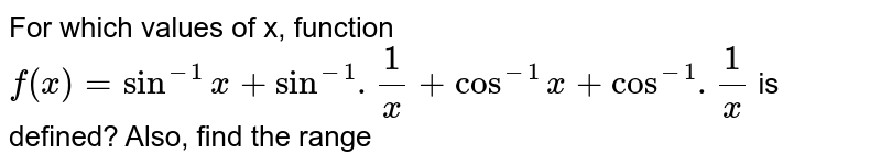 For which values of x, function `f(x) = sin^(-1) x + sin^(-1).(1)/(x) + cos^(-1) x + cos^(-1).(1)/(x)` is defined? Also, find the range