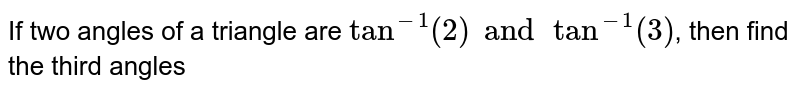 If two angles of a triangle are `tan^(-1) (2) and tan^(-1) (3)`, then find the third angles