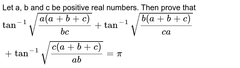 Let a, b and c be positive real numbers. Then prove that `tan^(-1) sqrt((a(a + b + c))/(bc)) + tan^(-1) sqrt((b (a + b + c))/(ca)) + tan^(-1) sqrt((c(a + b+ c))/(ab)) = pi`
