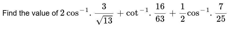 Find the value of `2 cos^(-1).(3)/(sqrt13) + cot^(-1).(16)/(63) + (1)/(2) cos^(-1).(7)/(25)`