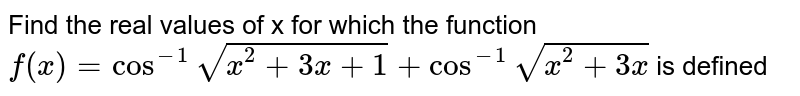Find the real values of x for which the function `f(x) = cos^(-1) sqrt(x^(2) + 3 x + 1) + cos^(-1) sqrt(x^(2) + 3x)` is defined