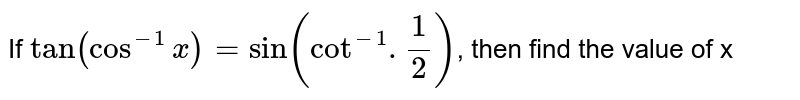 If `tan(cos^(-1) x) = sin (cot^(-1).(1)/(2))`, then find the value of x