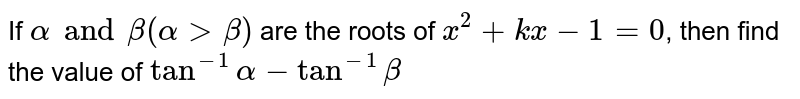 If `alpha and beta (alpha gt beta)` are the roots of `x^(2) + kx - 1 =0`, then find the value of `tan^(-1) alpha - tan^(-1) beta`