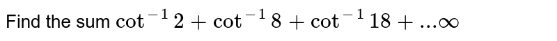 Find the sum `cot^(-1) 2 + cot^(-1) 8 + cot^(-1) 18 + ...oo`