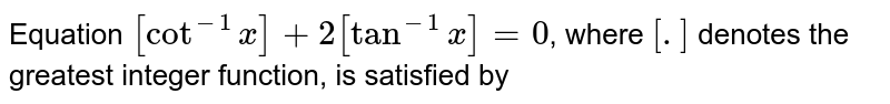 Equation `[cot^(-1) x] + 2 [tan^(-1) x] = 0`, where `[.]` denotes the greatest integer function, is satisfied by
