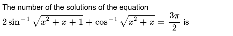 The number of the solutions of the equation `2 sin^(-1) sqrt(x^(2) + x + 1) + cos^(-1) sqrt(x^(2) + x) = (3pi)/(2)` is