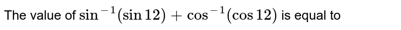 The value of `sin^(-1) (sin 12) + cos^(-1) (cos 12)` is equal to