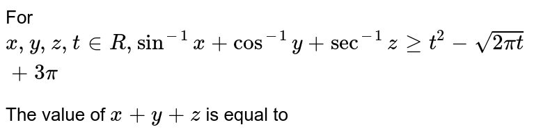 For `x, y, z, t in R, sin^(-1) x + cos^(-1) y + sec^(-1) z ge t^(2) - sqrt(2pi t) + 3pi` <br> The value of `x + y + z` is equal to