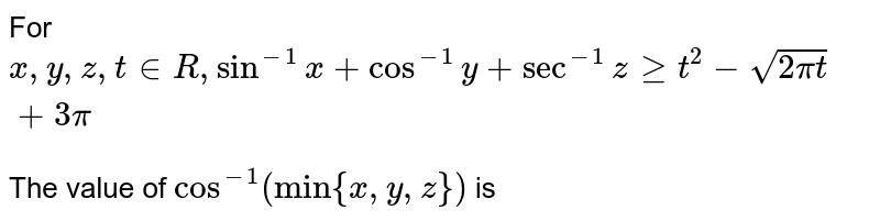"""For `x, y, z, t in R, sin^(-1) x + cos^(-1) y + sec^(-1) z ge t^(2) - sqrt(2pi t) + 3pi` <br> The value of `cos^(-1) (""""min"""" {x, y, z})` is"""