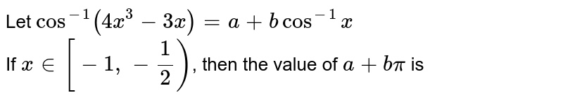Let `cos^(-1) (4x^(3) -3x) = a + b cos^(-1) x` <br> If `x in [-1, -(1)/(2))`, then the value of `a + b pi` is