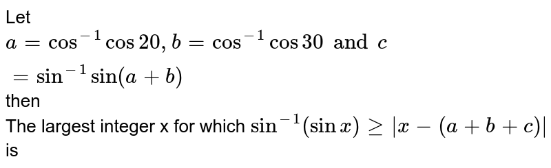 Let `a = cos^(-1) cos 20, b = cos^(-1) cos 30 and c = sin^(-1) sin (a + b)` then  <br> The largest integer x for which `sin^(-1) (sin x) ge |x -(a + b + c)|` is