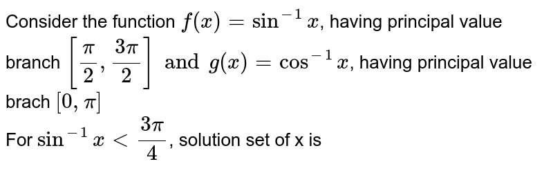 Consider the function `f(x) = sin^(-1)x`, having principal value branch `[(pi)/(2), (3pi)/(2)] and g(x) = cos^(-1)x`, having principal value brach `[0, pi]` <br> For `sin^(-1) x lt (3pi)/(4)`, solution set of x is