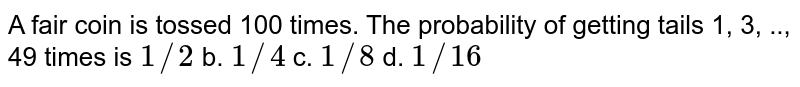 A fair coin is tossed 100 times. The probability of getting tails 1, 3,   .., 49 times is `1//2` b. `1//4` c. `1//8` d. `1//16`