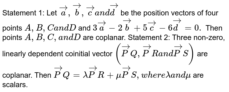 Statement 1: Let ` vec a , vec b , vec ca n d vec d` be the position vectors of four points `A ,B ,Ca n dD` and `3 vec a-2 vec b+5 vec c-6 vec d=0.` Then points `A ,B ,C ,a n dD` are coplanar. Statement 2: Three   non-zero, linearly dependent coinitial vector `( vec P Q , vec P Ra n d vec P S)` are coplanar. Then ` vec P Q=lambda vec P R+mu vec P S ,w h e r elambdaa n dmu` are scalars.