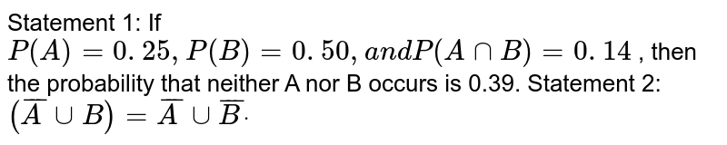 Statement 1: If `P(A)=0. 25 ,P(B)=0. 50 ,a n dP(AnnB)=0. 14` , then the probability that neither A nor B occurs is 0.39. Statement 2: `(  barAuuB )=  barA uu  barB dot`