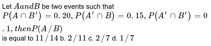 Let `Aa n dB` be two events such that `P(AnnB^(prime))=0. 20 ,P(A^(prime)nnB)=0. 15 ,P(A^(prime)nnB^(prime))=0. 1 ,t h e nP(A//B)` is equal to `11//14` b. `2//11` c. `2//7` d. `1//7`