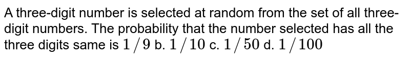 A three-digit number is selected at random from the set of all   three-digit numbers. The probability that the number selected has all the   three digits same is `1//9` b. `1//10` c. `1//50` d. `1//100`