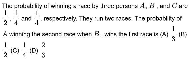 The probability of winning a race by three persons `A ,B` , and `C` are `1/2, 1/4` and `1/4`, respectively. They run two races. The probability of `A` winning the second race when `B` , wins the first race is (A) `1/3` (B) `1/2` (C) `1/4` (D) `2/3`