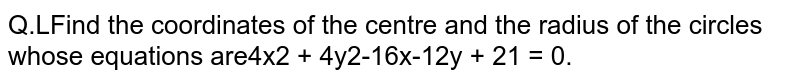 Find the coordinates of the centre and the radius of the circles whose equations are `4x^2 + 4y^2 - 16x - 12y + 21 = 0`.