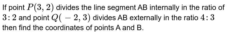If point `P(3,2)` divides the line segment AB internally in the ratio of `3:2` and point `Q(-2,3)` divides AB externally in the ratio `4:3` then find the coordinates of points A and B.