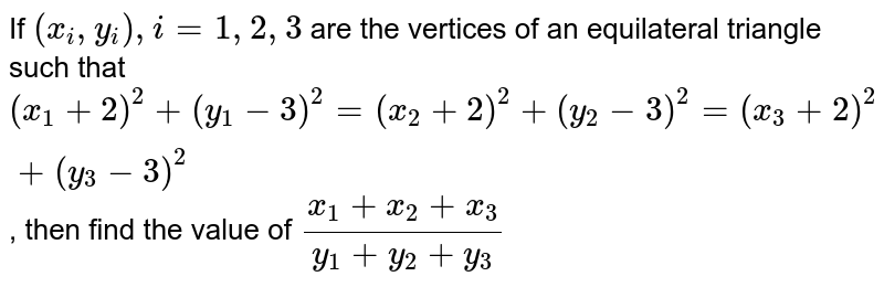 If `(x_i,y_i),i=1,2,3` are the vertices of an equilateral triangle such that `(x_1+2)^2+(y_1-3)^2=(x_2+2)^2+(y_2-3)^2=(x_3+2)^2+(y_3-3)^2`, then find the value of  `(x_1+x_2+x_3)/(y_1+y_2+y_3)`
