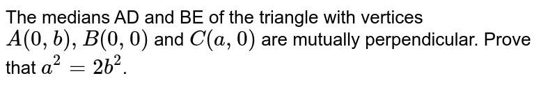 The medians AD and BE of the triangle with vertices `A(0,b),B(0,0)` and `C(a,0)` are mutually perpendicular. Prove that `a^2=2b^2`.
