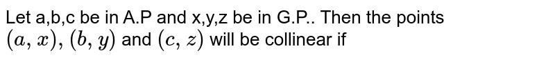 Let a,b,c be in A.P and x,y,z be in G.P.. Then the points `(a,x),(b,y)` and `(c,z)` will be collinear if