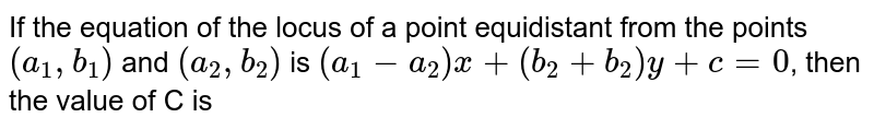 If the equation of the locus of a point equidistant from the points `(a_1,b_1)` and  `(a_2,b_2)` is  `(a_1-a_2)x+(b_2+b_2)y+c=0`, then the value of C is