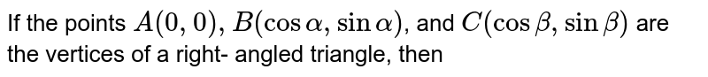 If the points `A(0,0),B(cosalpha,sinalpha)`, and `C(cosbeta,sinbeta)` are the vertices of a right- angled triangle, then