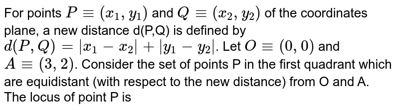 For points `P-=(x_1,y_1)` and `Q-=(x_2,y_2)` of the coordinates plane, a new distance d(P,Q) is defined by `d(P,Q) =|x_1-x_2|+|y_1-y_2|`. Let `O-=(0,0)`  and `A-=(3,2)`. Consider the set of points P in the first quadrant which are equidistant (with respect to the new distance) from O and A.  <br> The locus of point P is