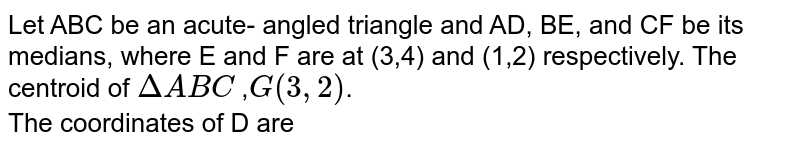 Let ABC be an acute- angled triangle and AD, BE, and CF be its medians, where E and F are at (3,4) and (1,2) respectively. The centroid of `DeltaABC` ,`G(3,2)`. <br> The coordinates of D are