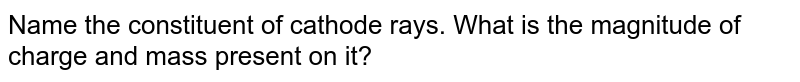 Name the constituent of cathode rays. What is the magnitude of charge and mass present on it?