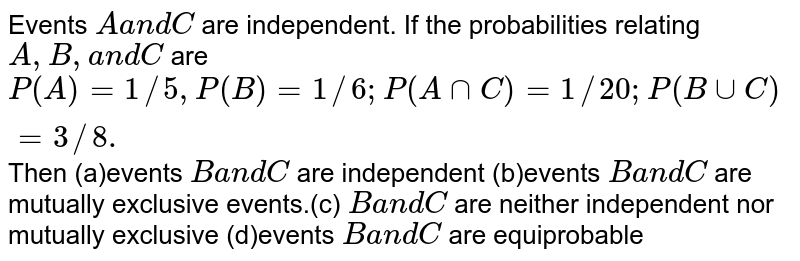 Events `Aa n dC` are independent. If the probabilities relating `A ,B ,a n dC` are `P(A)=1//5, P(B)=1//6; P(AnnC)=1//20 ; P(BuuC)=3//8.` Then (a)events `Ba n dC` are independent (b)events `Ba n dC` are mutually exclusive events.(c) `Ba n dC` are neither independent nor   mutually exclusive (d)events `Ba n dC` are equiprobable