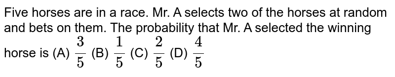 Five horses are in a race. Mr. A selects two of the horses at random and bets on them. The probability that Mr. A selected the winning horse is (A) `3/5` (B) `1/5` (C)  `2/5` (D)  `4/5`