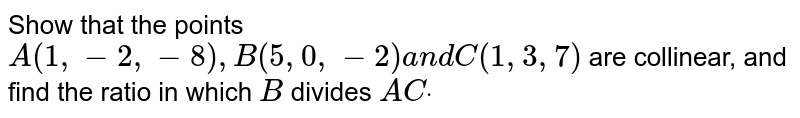 Show that the points `A(1,-2,-8),B(5,0,-2)a n dC(1,3,7)` are collinear, and find the ratio in which `B` divides `A Cdot`