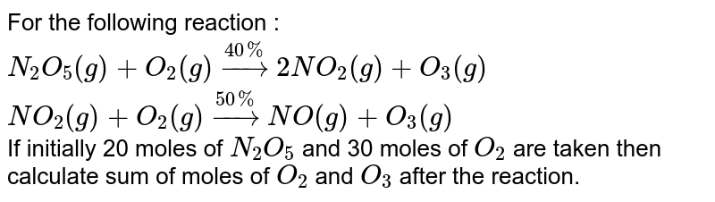 For the following reaction : <br> `N_(2)O_(5)(g)+O_(2)(g)overset(40%)rarr2NO_(2)(g)+O_(3)(g)` <br> `NO_(2)(g)+O_(2)(g)overset(50%)rarrNO(g)+O_(3)(g)` <br> If initially 20 moles of `N_(2)O_(5)` and 30 moles of `O_(2)` are taken then calculate sum of moles of `O_(2)` and `O_(3)` after the reaction.
