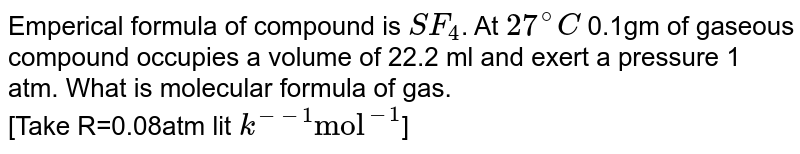 """Emperical formula of compound is `SF_(4)`. At `27^(@)C` 0.1gm of gaseous compound occupies a volume of 22.2 ml and exert a pressure 1 atm. What is molecular formula of gas. <br> [Take R=0.08atm lit `k^(--1) """"mol""""^(-1)`]"""