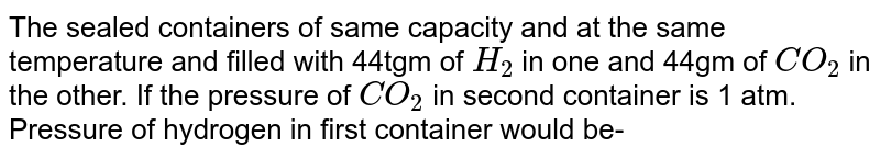 The sealed containers of same capacity and at the same temperature and filled with 44tgm of `H_(2)` in one and 44gm of `CO_(2)` in the other. If the pressure of `CO_(2)` in second container is 1 atm. Pressure of hydrogen in first container would be-