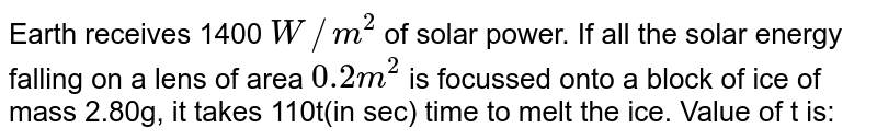 Earth receives 1400 `W//m^(2)` of solar power. If all the solar energy falling on a lens of area `0.2m^(2)` is focussed onto a block of ice of mass 2.80g, it takes 110t(in sec) time to melt the ice. Value of t is: