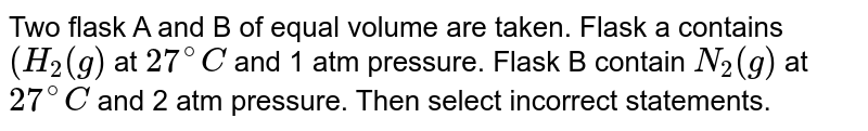 Two flask A and B of equal volume are taken. Flask a contains `(H_(2)(g)` at `27^(@)C` and 1 atm pressure. Flask B contain `N_(2)(g)` at `27^(@)C` and 2 atm pressure. Then select incorrect statements.