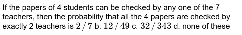 If the papers of 4 students can be checked by any one of the 7   teachers, then the probability that all the 4 papers are checked by exactly 2   teachers is a.`2//7` b. `12//49` c. `32//343` d. none of these