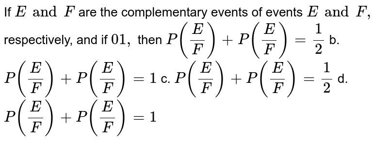 If `  E and  F ` are the complementary events of events `E and F ,` respectively, and if `01,` then `P(E/F)+P(  E / F )=1/2` b. `P(E/F)+P(E/ F )=1`  c. `P(  E /F)+P(E/  F )=1/2` d. `P(E/  F )+P(  E /  F )=1`