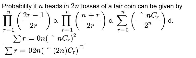 Probability if `n` heads in `2n` tosses of a fair coin can be given by `prod_(r=1)^n((2r-1)/(2r))` b. `prod_(r=1)^n((n+r)/(2r))`  c. `sum_(r=0)^n((^n C_r)/(2^n))` d. `(sumr=0n(^n C_r)^2)/(sumr=0 2n(^(2n)C_r)^)`